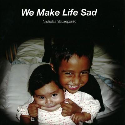Nicholas Szczepanik - We Make Life Sad