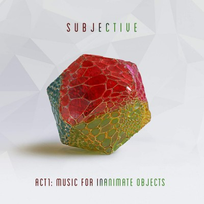 Subjective - Act1: Music For Inanimate Objects